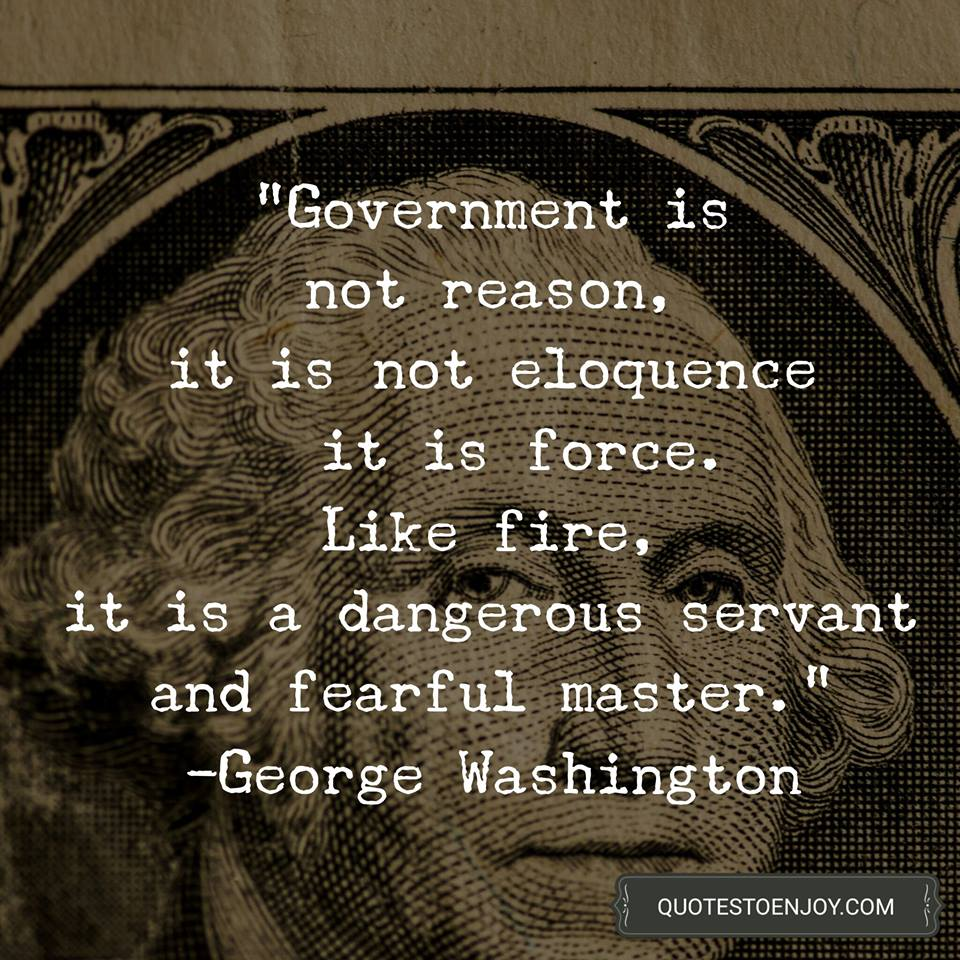 Government is not reason, it is not eloquence – it is force. Like fire, it is a dangerous servant and fearful master. ― George Washington