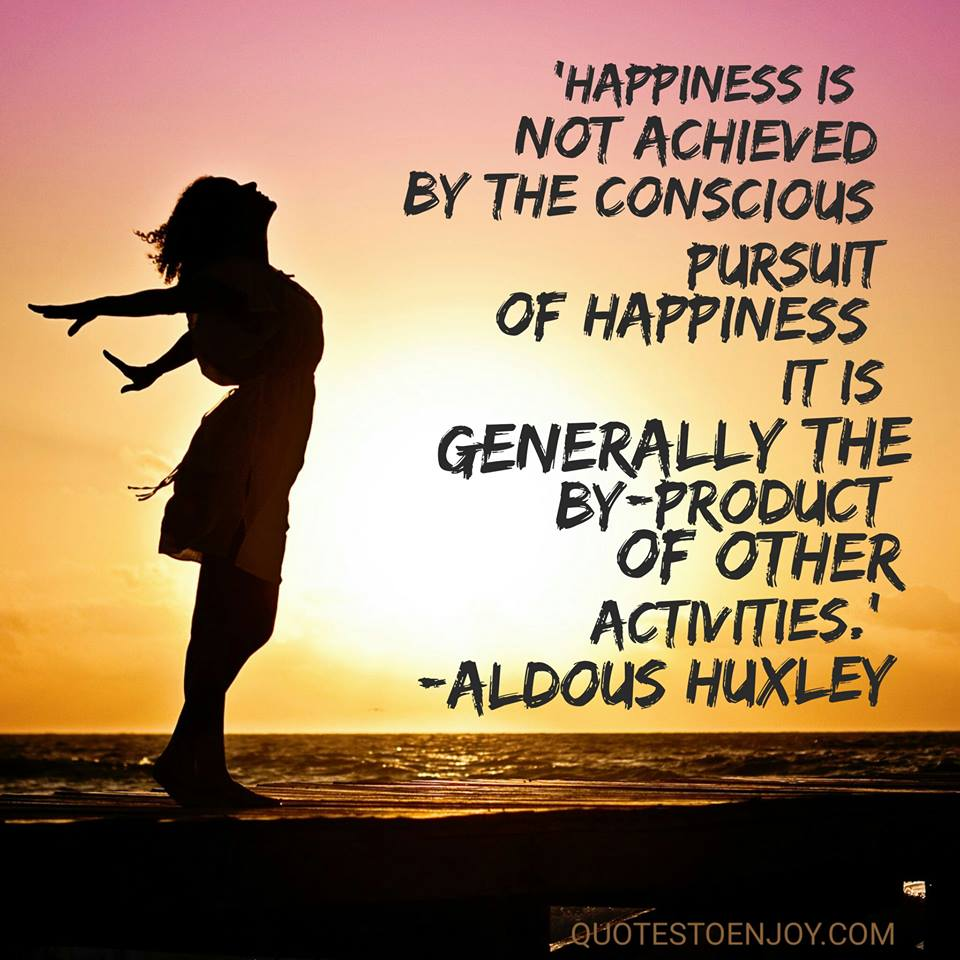 Happiness is not achieved by the conscious pursuit of happiness; it is generally the by-product of other activities. — Aldous Huxley