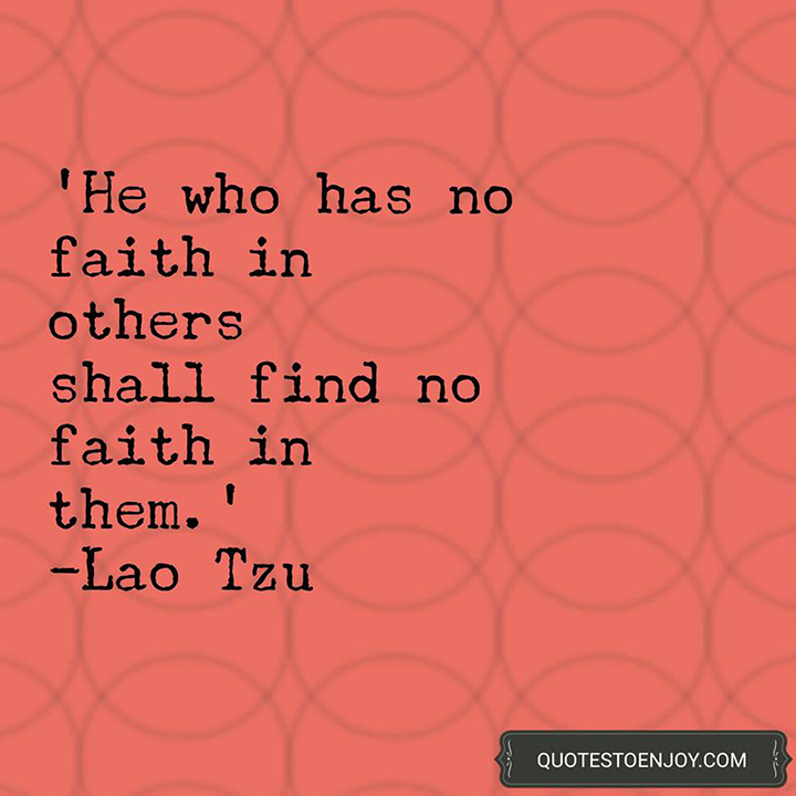He who has no faith in others shall find no faith in them. - Lao Tzu