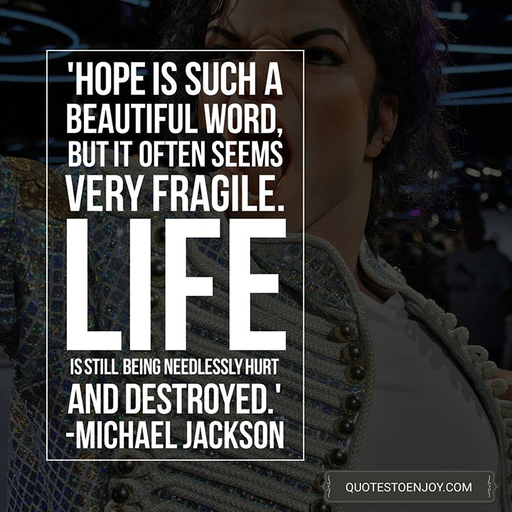 Michael Jackson — Hope is such a beautiful word, but it often seems very fragile. Life is still being needlessly hurt and destroyed.