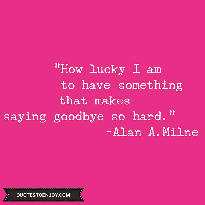 How lucky I am to have something that makes saying goodbye so hard. - Alan A.Milne
