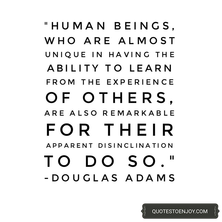 Human beings, who are almost unique in having the ability to learn from the experience of others, are also remarkable for their apparent disinclination to do so. - Douglas Adams