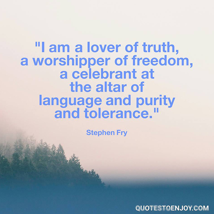 I am a lover of truth, a worshipper of freedom, a celebrant at the altar of language and purity and tolerance. - Stephen Fry