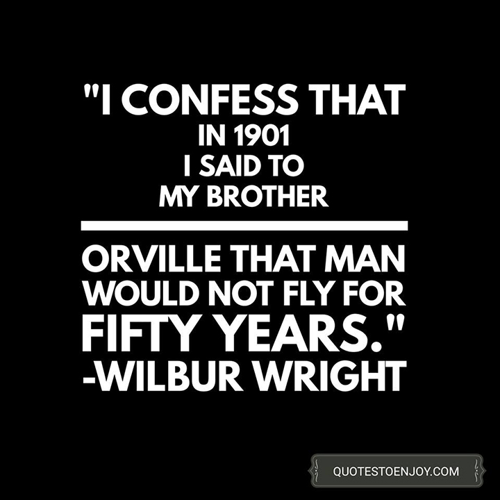 I confess that in 1901 I said to my brother Orville that man would not fly for fifty years. - Wilbur Wright