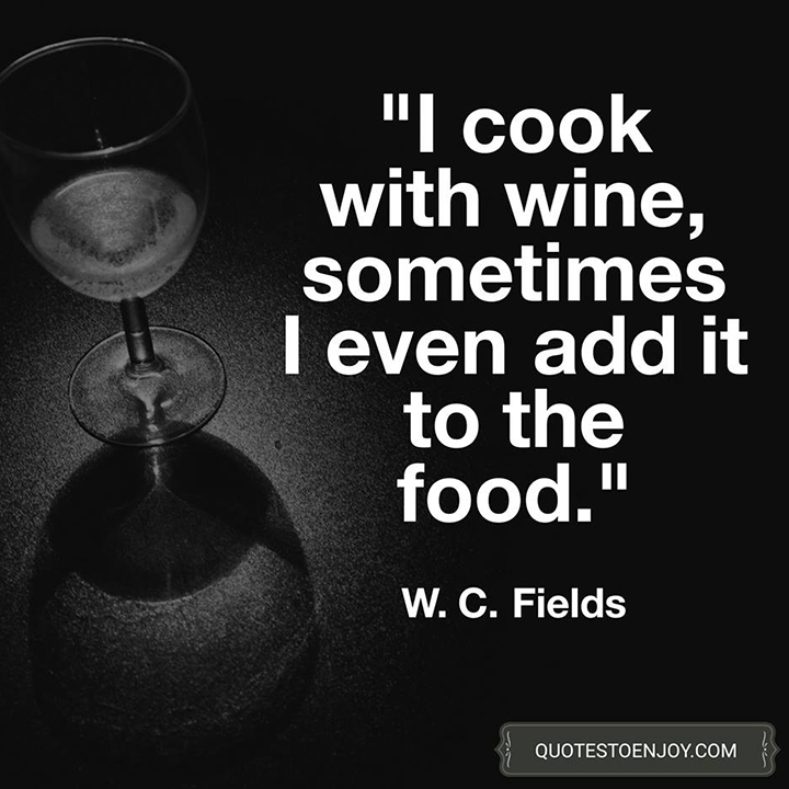 """""""I cook with wine, sometimes I even add it to the food."""" - W. C. Fields"""