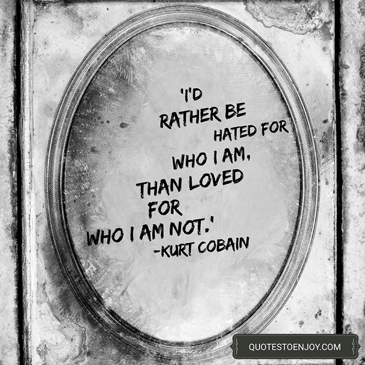 I'd rather be hated for who I am, than loved for who I am not. Kurt Cobain