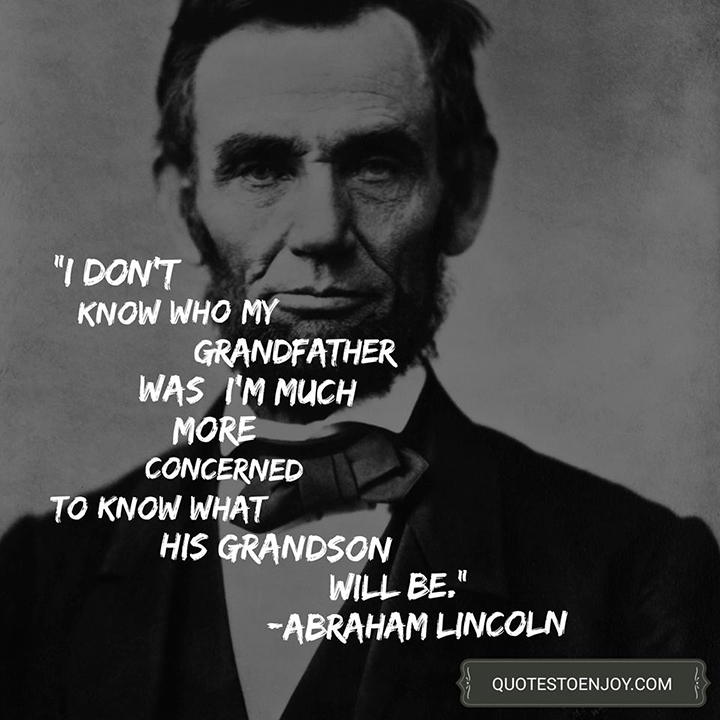 I don't know who my grandfather was; I'm much more concerned to know what his grandson will be. Abraham Lincoln