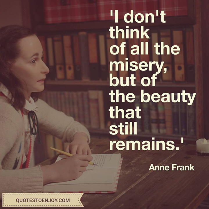 I don't think of all the misery, but of the beauty that still remains. Anne Frank