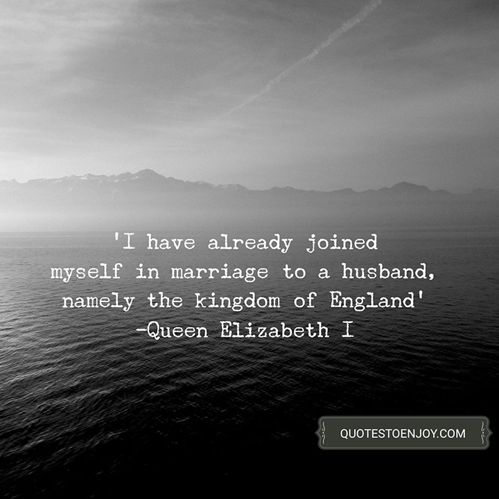 I have already joined myself in marriage to a husband, namely the kingdom of England - Queen Elizabeth I