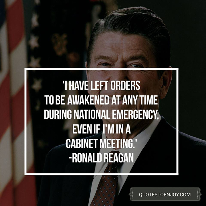 Ronald Reagan — I have left orders to be awakened at any time during national emergency, even if I'm in a cabinet meeting.