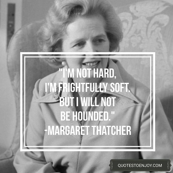 I'm not hard, I'm frightfully soft. But I will not be hounded. - Margaret Thatcher