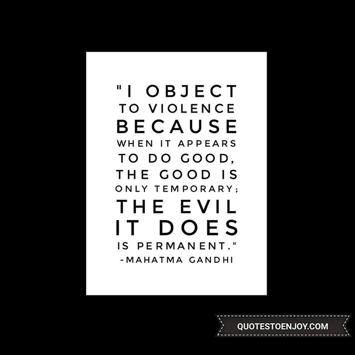 I object to violence because when it appears to do good, the good is only temporary; the evil it does is permanent. - Mahatma Gandhi