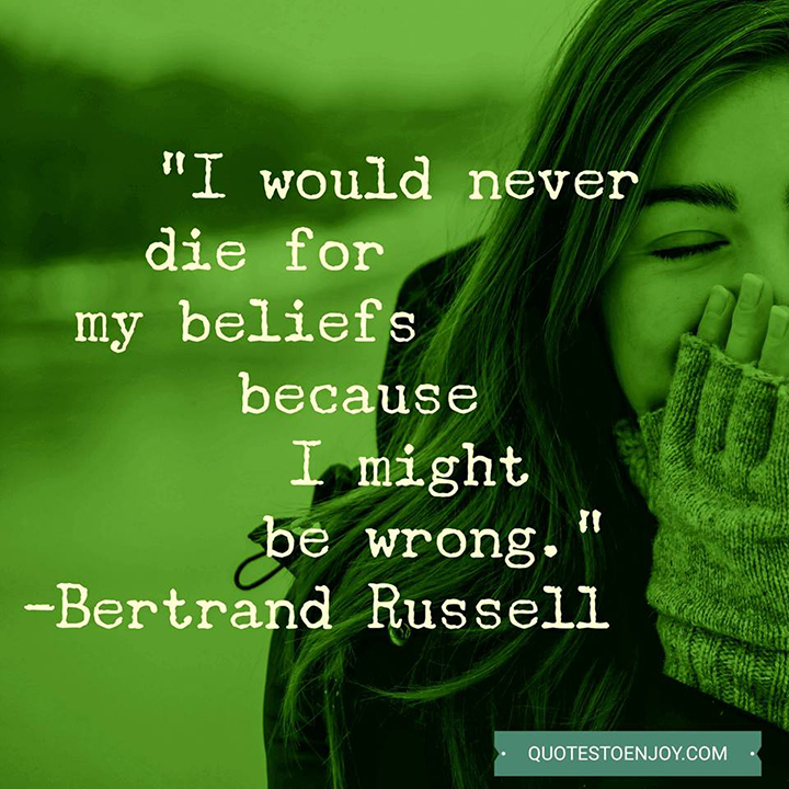 I would never die for my beliefs because I might be wrong. — Bertrand Russell