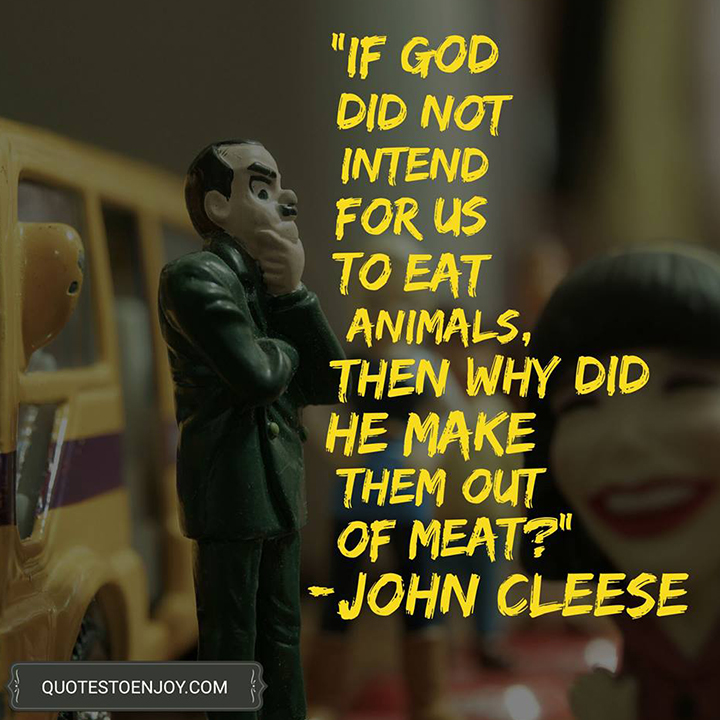 If God did not intend for us to eat animals, then why did he make them out of meat? - John Cleese