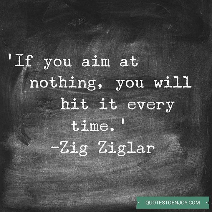If you aim at nothing, you will hit it every time. — Zig Ziglar