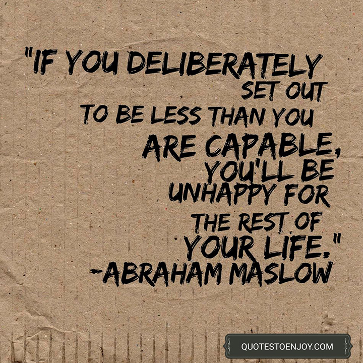 If you deliberately set out to be less than you are capable, you'll be unhappy for the rest of your life. - Abraham Maslow