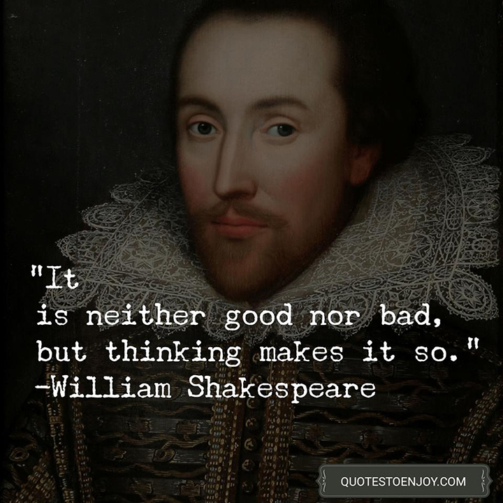 It is neither good nor bad, but thinking makes it so. - William Shakespeare