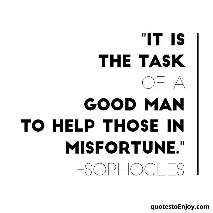 It is the task of a good man to help those in misfortune. - Sophocles
