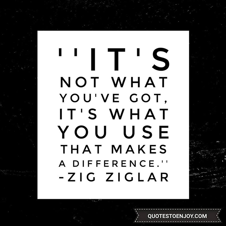 It's not what you've got, it's what you use that makes a difference. - Zig Ziglar