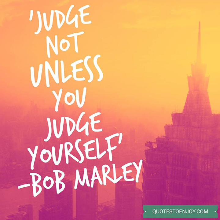Judge not unless you judge yourself. Bob Marley