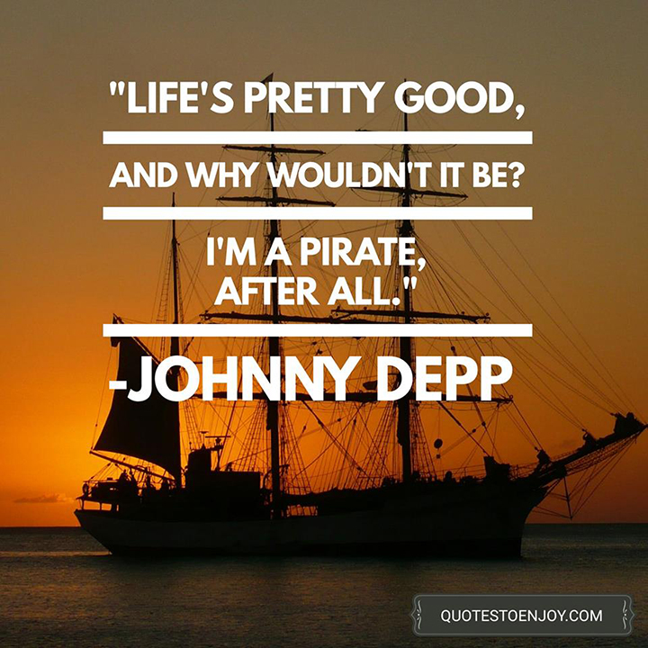 Life's pretty good, and why wouldn't it be? I'm a pirate, after all. - Johnny Depp
