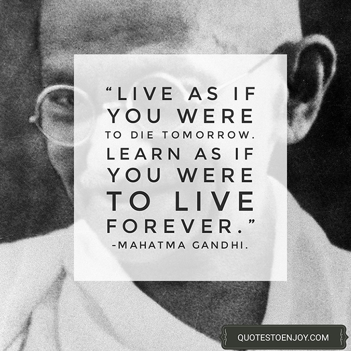 Live as if you were to die tomorrow. Learn as if you were to live forever. — Mahatma Gandhi