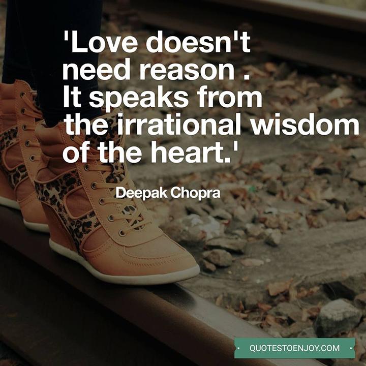Love doesn't need reason . It speaks from the irrational wisdom of the heart. Deepak Chopra