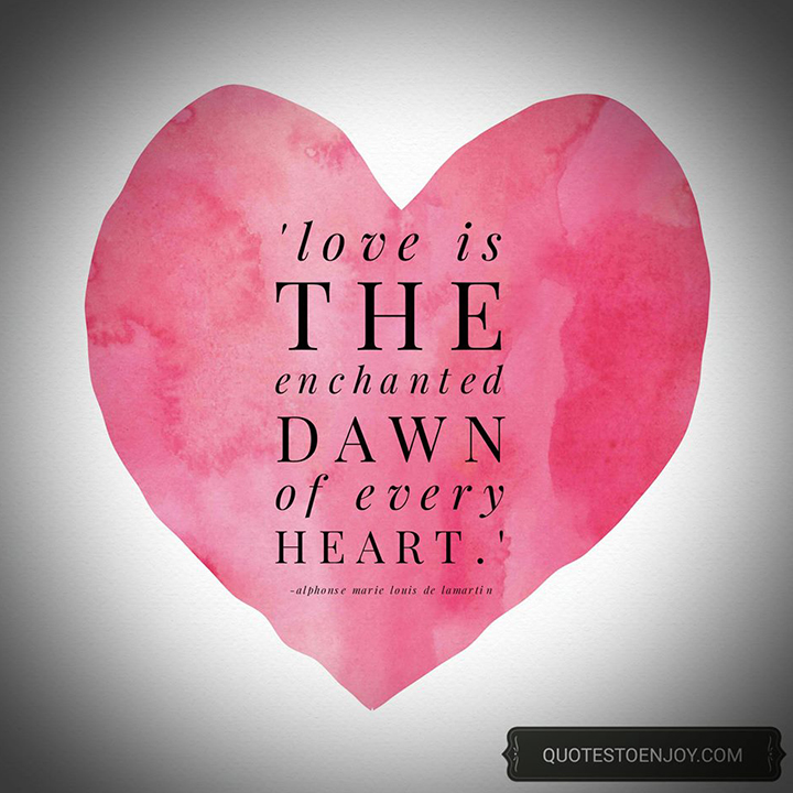 Love is the enchanted dawn of every heart. - Alphonse de Lamartine