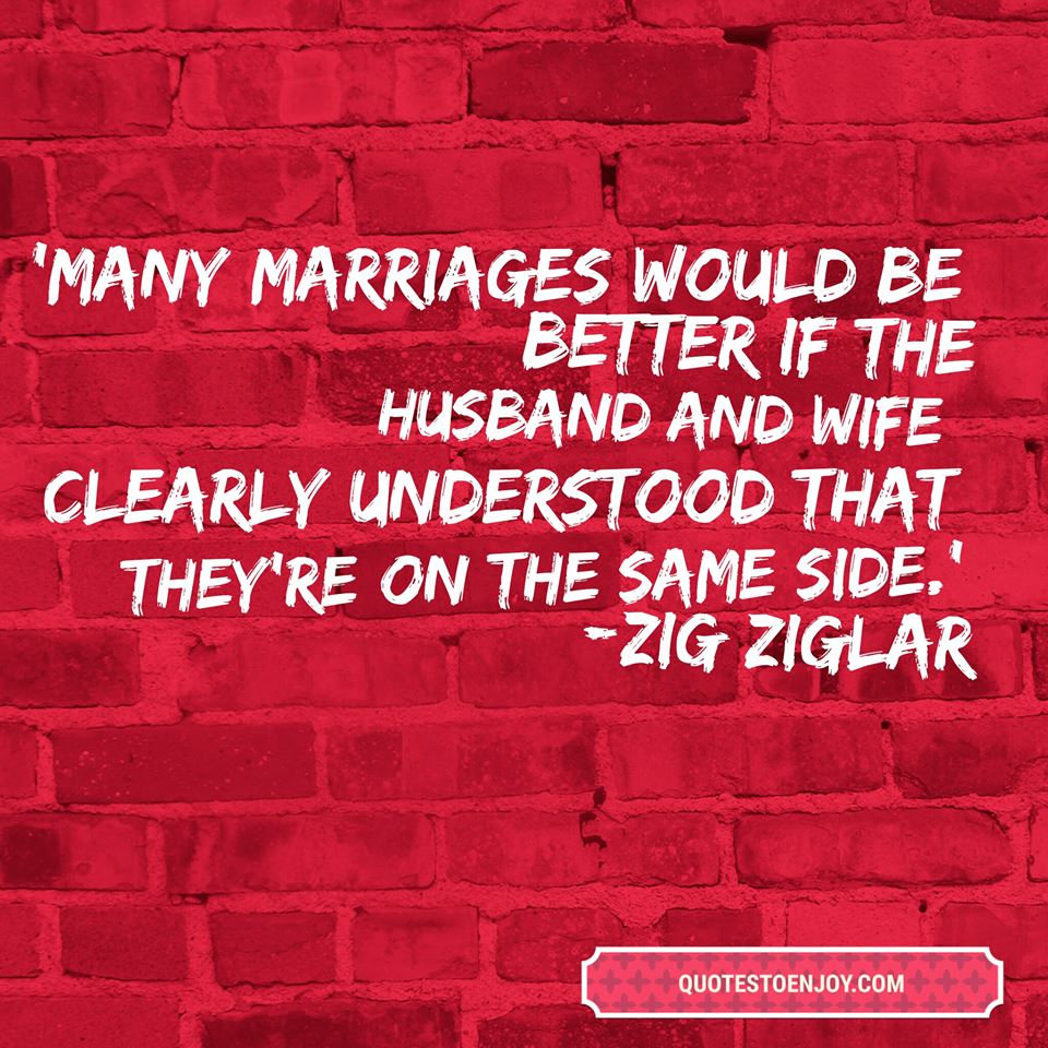 Many marriages would be better if the husband and wife clearly understood that they're on the same side. — Zig Ziglar