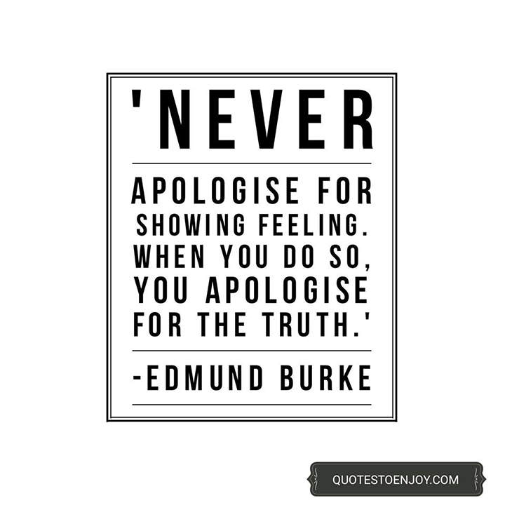 Never apologise for showing feeling. When you do so, you apologise for the truth. Edmund Burke