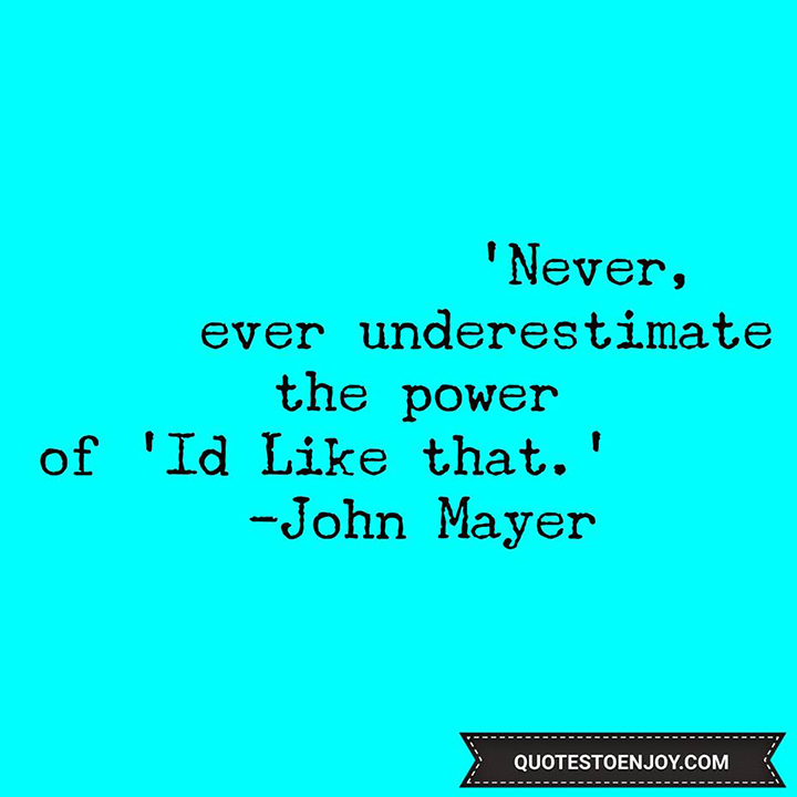 Never, ever underestimate the power of I'd Like that. John Mayer