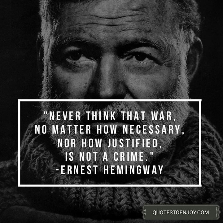 Never think that war, no matter how necessary, nor how justified, is not a crime. - Ernest Hemingway