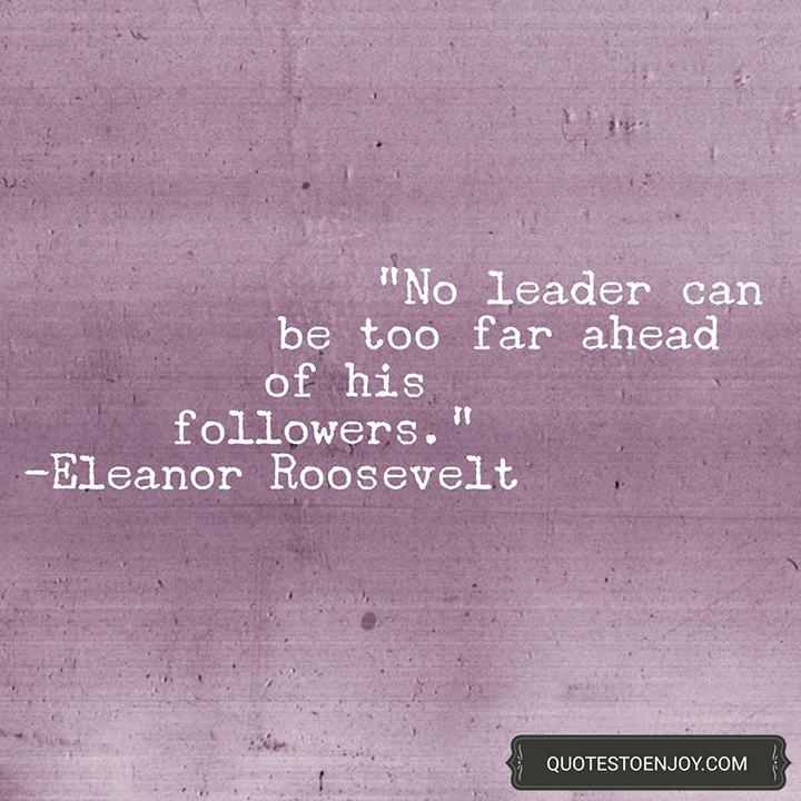 No leader can be too far ahead of his followers. - Eleanor Roosevelt