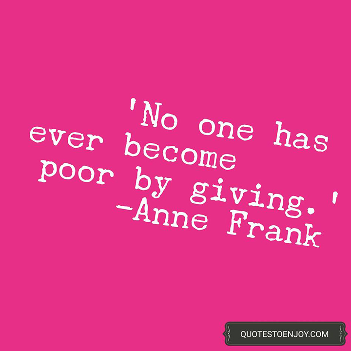 No one has ever become poor by giving. — Anne Frank