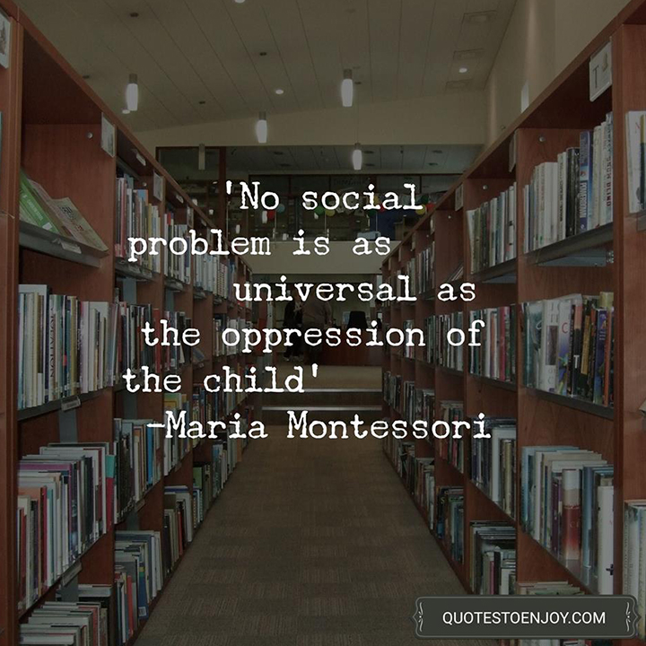 No social problem is as universal as the oppression of the child. — Maria Montessori