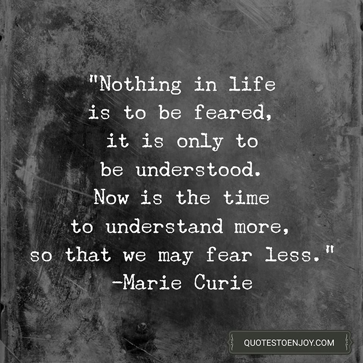 We Fear What We Don T Understand Quote: Nothing In Life Is To Be Feared, It Is Only To Be