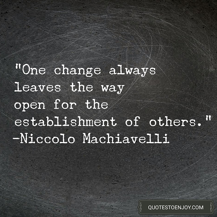 One change always leaves the way open for the establishment of others. -Niccolo Machiavelli