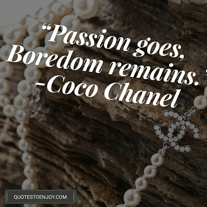 Passion goes, Boredom remains. ― Coco Chanel