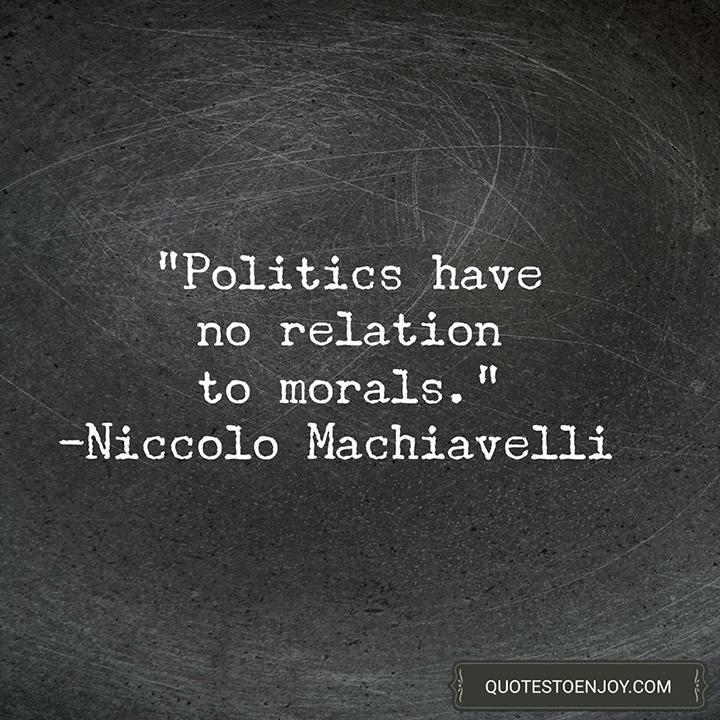 Politics have no relation to morals. - Niccolo Machiavelli