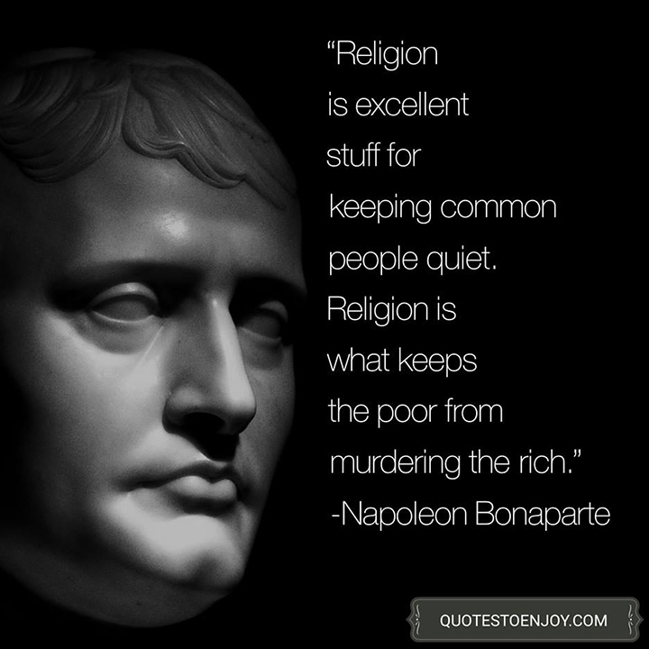 Religion is excellent stuff for keeping common people quiet. Religion is what keeps the poor from murdering the rich. Napoleon Bonaparte