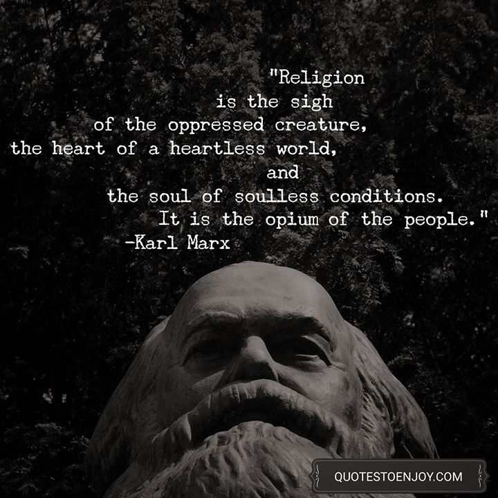 Religion is the sigh of the oppressed creature, the heart of a heartless world, and the soul of soulless conditions. It is the opium of the people. Karl Marx