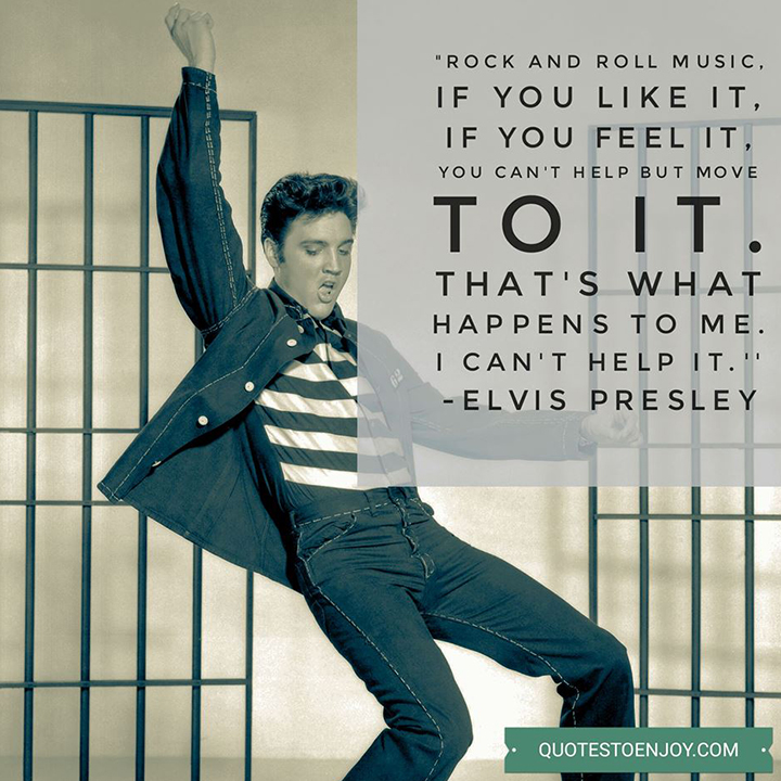 Rock and roll music, if you like it, if you feel it, you can't help but move to it. That's what happens to me. I can't help it. - Elvis Presley