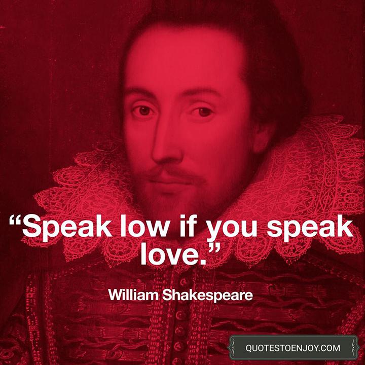 Speak low, if you speak love. - William Shakespeare