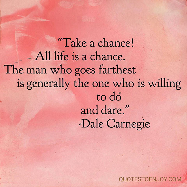 take-a-chance-all-life-is-a-chance-the-man-who-goes-farthest-is-generally-the-one-who-is-willing-to-do-and-dare