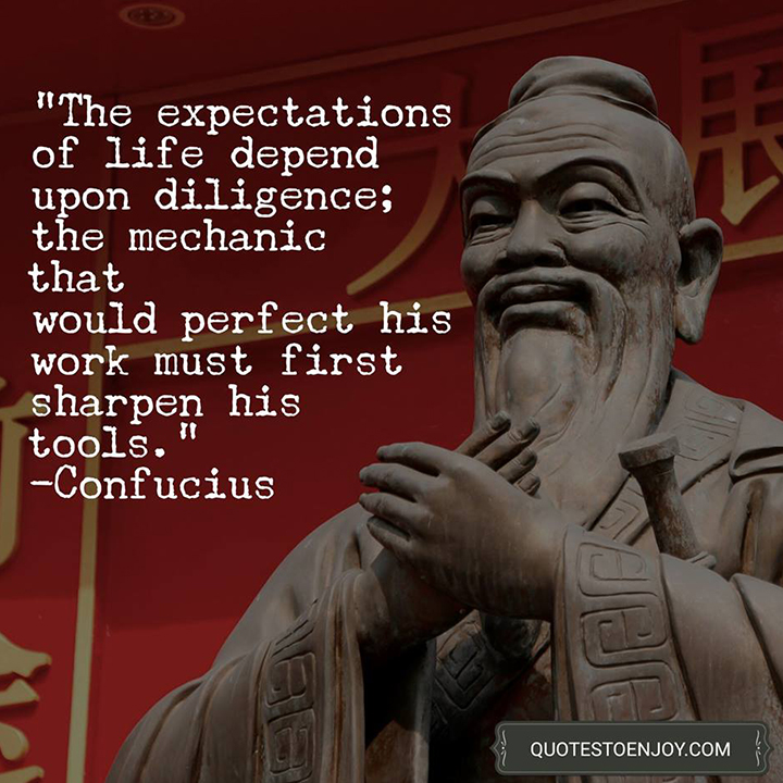 The expectations of life depend upon diligence; the mechanic that would perfect his work must first sharpen his tools. - Confucius
