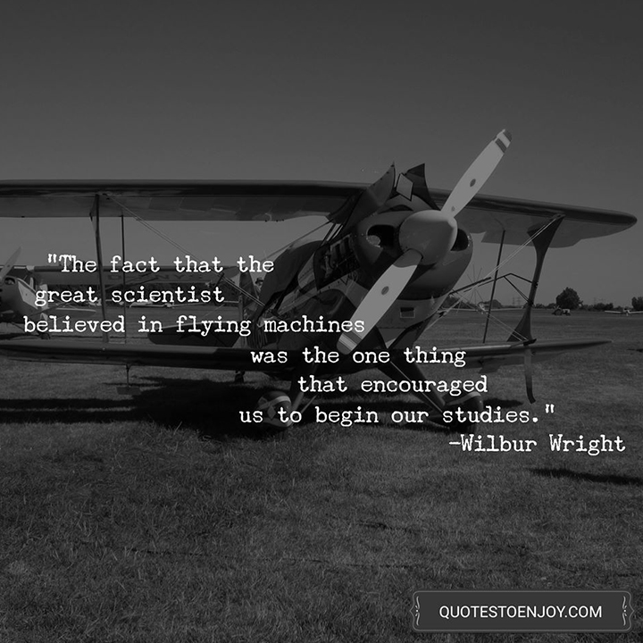 The fact that the great scientist believed in flying machines was the one thing that encouraged us to begin our studies. - Wilbur Wright
