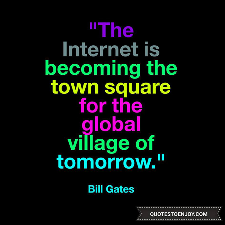 The Internet is becoming the town square for the global village of tomorrow. - Bill Gates