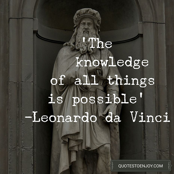 The knowledge of all things is possible. - Leonardo da Vinci