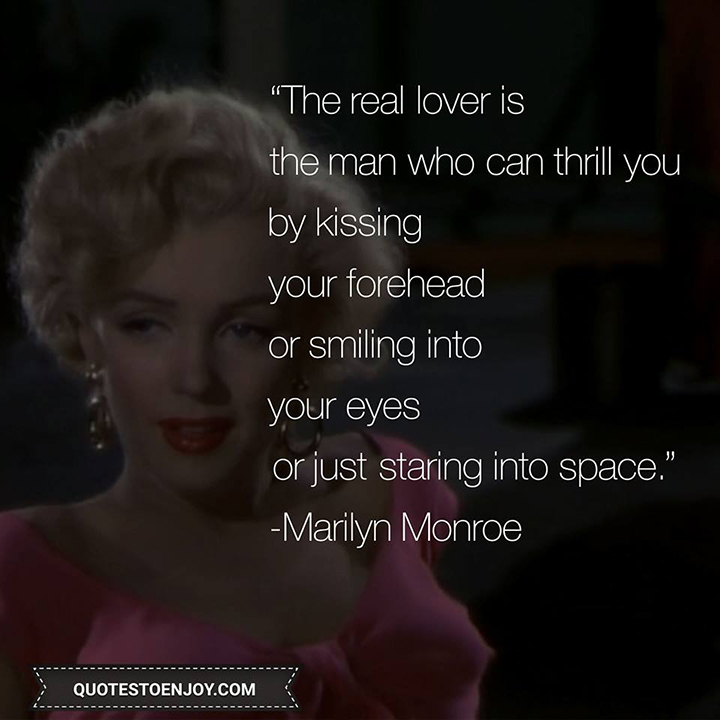 Marilyn Monroe — The real lover is the man who can thrill you by kissing your forehead or smiling into your eyes or just staring into space.