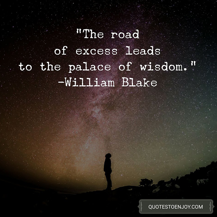 The road of excess leads to the palace of wisdom. William Blake